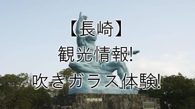 【長崎】行くべき観光地はここ!ガラス細工体験にチャレンジ!