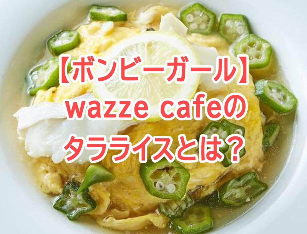 【ボンビーガール】タラライスのお店はどこ?wazze cafeのメニュー・アクセス方法!