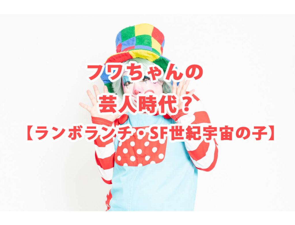 フワちゃんの芸人時代動画・画像!【ランボランチ・SF世紀宇宙の子】